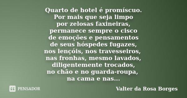 Quarto de hotel é promíscuo. Por mais que seja limpo por zelosas faxineiras, permanece sempre o cisco de emoções e pensamentos de seus hóspedes fugazes, nos len... Frase de Valter da Rosa Borges.