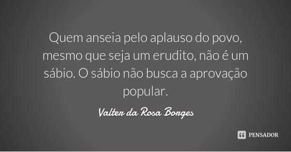 Quem anseia pelo aplauso do povo, mesmo que seja um erudito, não é um sábio. O sábio não busca a aprovação popular.... Frase de Valter da Rosa Borges.