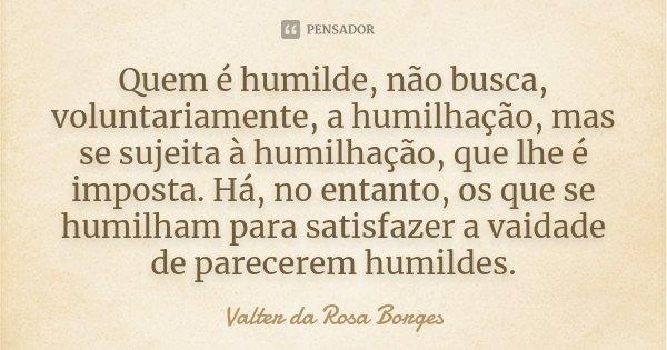 Quem é humilde, não busca, voluntariamente, a humilhação, mas se sujeita à humilhação, que lhe é imposta. Há, no entanto, os que se humilham para satisfazer a v... Frase de Valter da Rosa Borges.