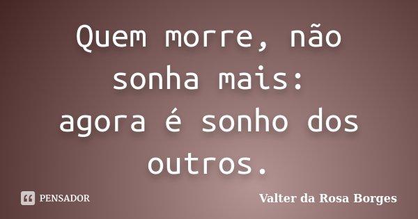 Quem morre, não sonha mais: agora é sonho dos outros.... Frase de Valter da Rosa Borges.