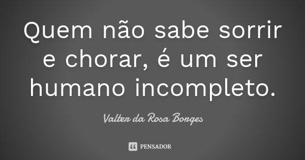 Quem não sabe sorrir e chorar, é um ser humano incompleto.... Frase de Valter da Rosa Borges.