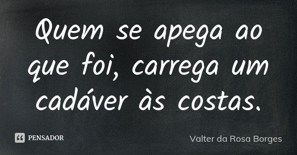 Quem se apega ao que foi, carrega um cadáver às costas.... Frase de Valter da Rosa Borges.