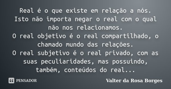 Real é o que existe em relação a nós. Isto não importa negar o real com o qual não nos relacionamos. O real objetivo é o real compartilhado, o chamado mundo das... Frase de Valter da Rosa Borges.