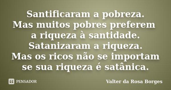 Santificaram a pobreza. Mas muitos pobres preferem a riqueza à santidade. Satanizaram a riqueza. Mas os ricos não se importam se sua riqueza é satânica.... Frase de Valter da Rosa Borges.