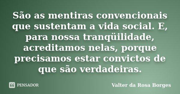 São as mentiras convencionais que sustentam a vida social. E, para nossa tranqüilidade, acreditamos nelas, porque precisamos estar convictos de que são verdadei... Frase de Valter da Rosa Borges.