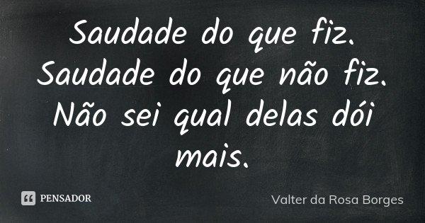 Saudade do que fiz. Saudade do que não fiz. Não sei qual delas dói mais.... Frase de Valter da Rosa Borges.