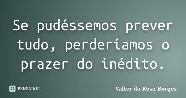 Se pudéssemos prever tudo, perderíamos o prazer do inédito.... Frase de Valter da Rosa Borges.