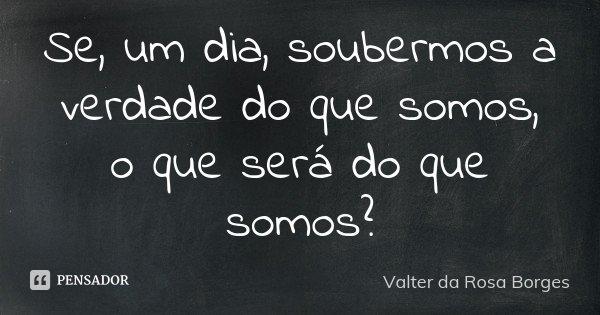 Se, um dia, soubermos a verdade do que somos, o que será do que somos?... Frase de Valter da Rosa Borges.