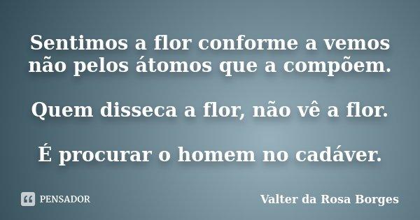 Sentimos a flor conforme a vemos não pelos átomos que a compõem. Quem disseca a flor, não vê a flor. É procurar o homem no cadáver.... Frase de Valter da Rosa Borges.