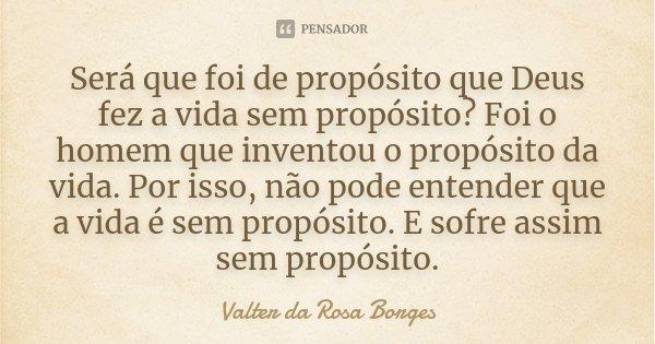 Será que foi de propósito que Deus fez a vida sem propósito? Foi o homem que inventou o propósito da vida. Por isso, não pode entender que a vida é sem propósit... Frase de Valter da Rosa Borges.