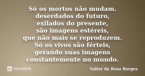 Só os mortos não mudam. deserdados do futuro, exilados do presente, são imagens estéreis, que não mais se reproduzem. Só os vivos são férteis, gerando suas imag... Frase de Valter da Rosa Borges.