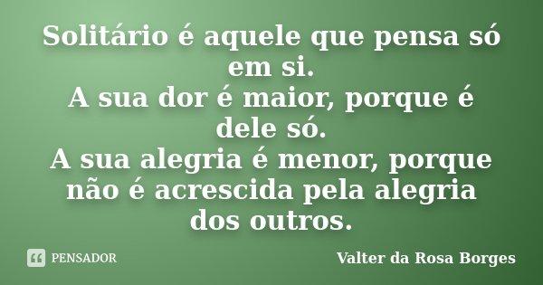 Solitário é aquele que pensa só em si. A sua dor é maior, porque é dele só. A sua alegria é menor, porque não é acrescida pela alegria dos outros.... Frase de Valter da Rosa Borges.
