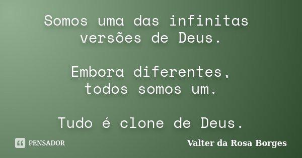 Somos uma das infinitas versões de Deus. Embora diferentes, todos somos um. Tudo é clone de Deus.... Frase de Valter da Rosa Borges.
