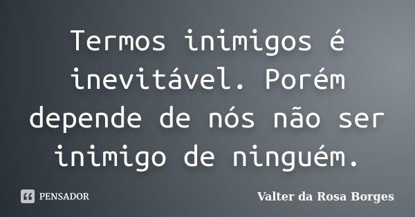 Termos inimigos é inevitável. Porém depende de nós não ser inimigo de ninguém.... Frase de Valter da Rosa Borges.