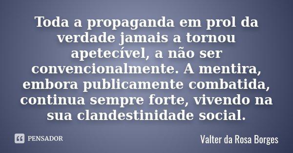 Toda a propaganda em prol da verdade jamais a tornou apetecível, a não ser convencionalmente. A mentira, embora publicamente combatida, continua sempre forte, v... Frase de Valter da Rosa Borges.