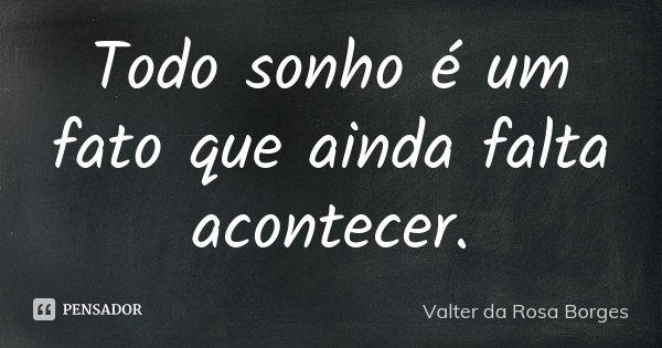 Todo sonho é um fato que ainda falta acontecer.... Frase de Valter da Rosa Borges.