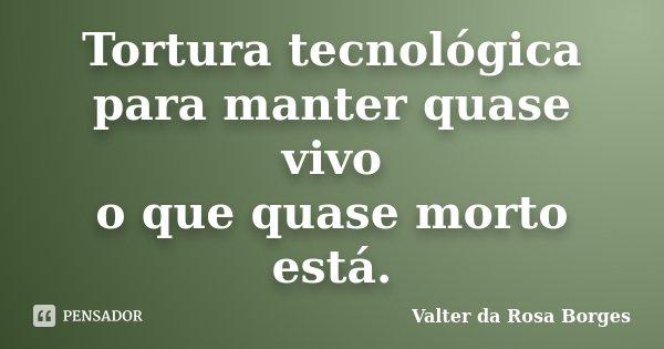 Tortura tecnológica para manter quase vivo o que quase morto está.... Frase de Valter da Rosa Borges.