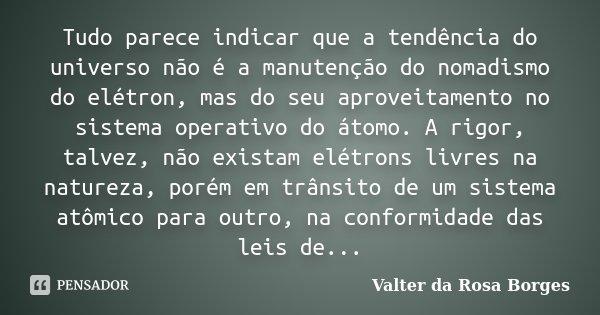 Tudo parece indicar que a tendência do universo não é a manutenção do nomadismo do elétron, mas do seu aproveitamento no sistema operativo do átomo. A rigor, ta... Frase de Valter da Rosa Borges.