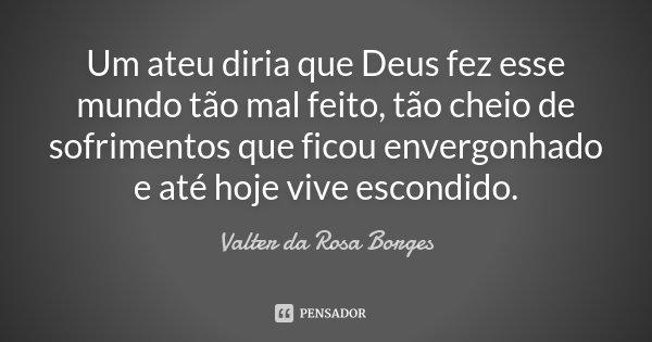 Um ateu diria que Deus fez esse mundo tão mal feito, tão cheio de sofrimentos que ficou envergonhado e até hoje vive escondido.... Frase de Valter da Rosa Borges.