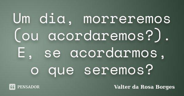 Um dia, morreremos (ou acordaremos?). E, se acordarmos, o que seremos?... Frase de Valter da Rosa Borges.