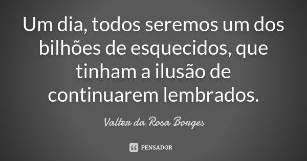 Um dia, todos seremos um dos bilhões de esquecidos, que tinham a ilusão de continuarem lembrados.... Frase de Valter da Rosa Borges.