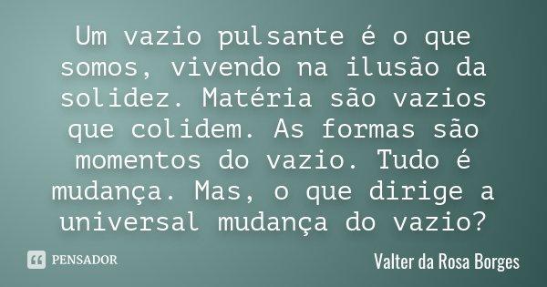 Um vazio pulsante é o que somos, vivendo na ilusão da solidez. Matéria são vazios que colidem. As formas são momentos do vazio. Tudo é mudança. Mas, o que dirig... Frase de Valter da Rosa Borges.