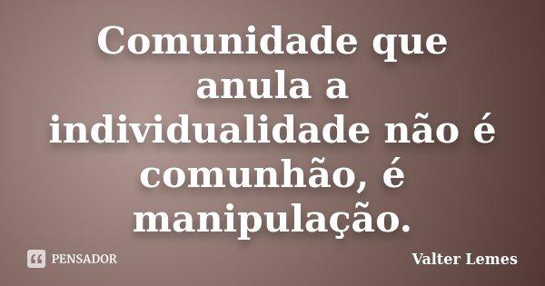 Comunidade que anula a individualidade não é comunhão, é manipulação.... Frase de Valter Lemes.