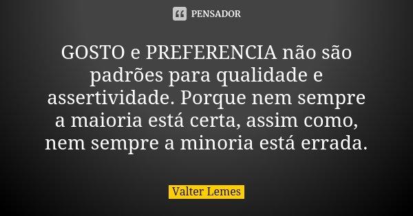 GOSTO e PREFERENCIA não são padrões para qualidade e assertividade. Porque nem sempre a maioria está certa, assim como, nem sempre a minoria está errada.... Frase de Valter Lemes.