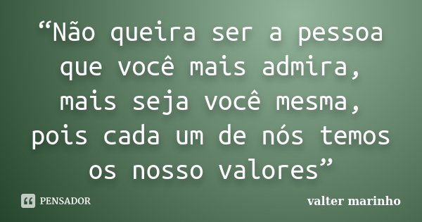 """""""Não queira ser a pessoa que você mais admira, mais seja você mesma, pois cada um de nós temos os nosso valores""""... Frase de Valter Marinho."""