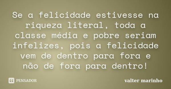 Se a felicidade estivesse na riqueza literal, toda a classe média e pobre seriam infelizes, pois a felicidade vem de dentro para fora e não de fora para dentro!... Frase de Valter Marinho.