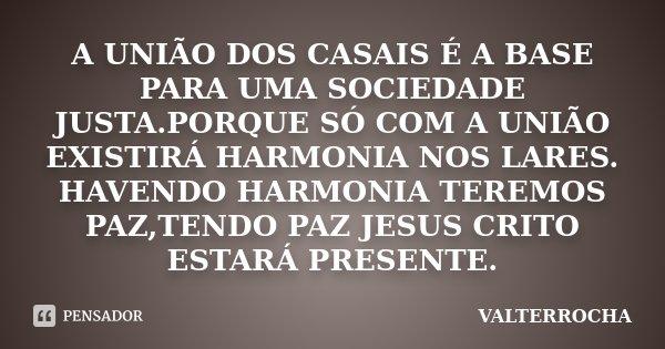 A UNIÃO DOS CASAIS É A BASE PARA UMA SOCIEDADE JUSTA.PORQUE SÓ COM A UNIÃO EXISTIRÁ HARMONIA NOS LARES. HAVENDO HARMONIA TEREMOS PAZ,TENDO PAZ JESUS CRITO ESTAR... Frase de VALTERROCHA.