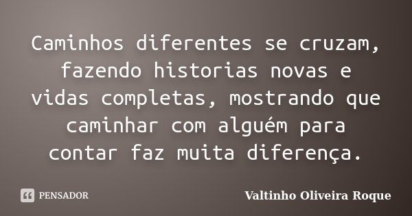 Caminhos diferentes se cruzam, fazendo historias novas e vidas completas, mostrando que caminhar com alguém para contar faz muita diferença.... Frase de Valtinho Oliveira Roque.