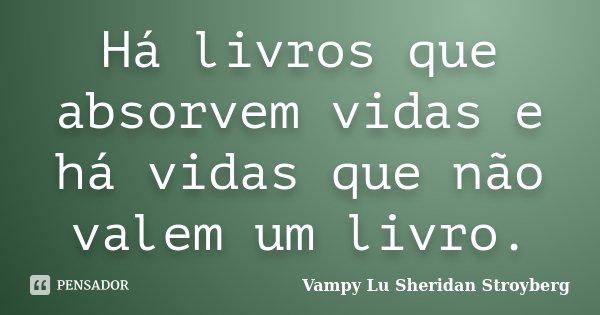 Há livros que absorvem vidas e há vidas que não valem um livro.... Frase de Vampy Lu Sheridan Stroyberg.