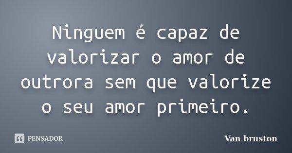 Ninguem é capaz de valorizar o amor de outrora sem que valorize o seu amor primeiro.... Frase de Van bruston.