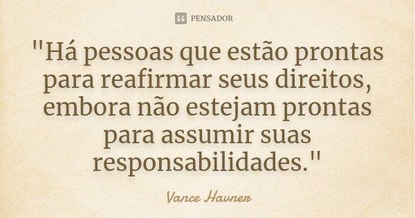 """""""Há pessoas que estão prontas para reafirmar seus direitos, embora não estejam prontas para assumir suas responsabilidades.""""... Frase de Vance Havner."""
