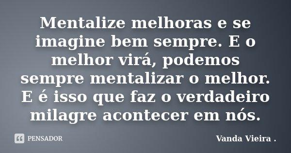 Mentalize melhoras e se imagine bem sempre. E o melhor virá, podemos sempre mentalizar o melhor. E é isso que faz o verdadeiro milagre acontecer em nós.... Frase de Vanda Vieira.