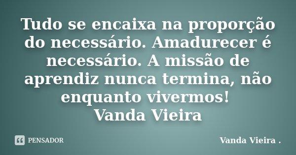 Tudo se encaixa na proporção do necessário. Amadurecer é necessário. A missão de aprendiz nunca termina, não enquanto vivermos! Vanda Vieira... Frase de Vanda Vieira.