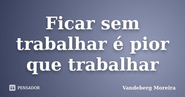 Ficar sem trabalhar é pior que trabalhar... Frase de Vandeberg Moreira.