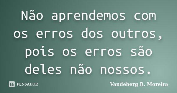 Não aprendemos com os erros dos outros, pois os erros são deles não nossos.... Frase de Vandeberg R. Moreira.