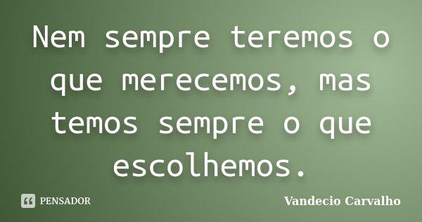 Nem sempre teremos o que merecemos, mas temos sempre o que escolhemos.... Frase de Vandecio Carvalho.