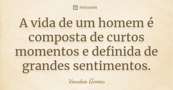 A vida de um homem é composta de curtos momentos e definida de grandes sentimentos.... Frase de Vander Gomes.