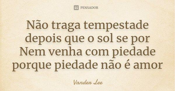 Não traga tempestade depois que o sol se por Nem venha com piedade porque piedade não é amor... Frase de Vander Lee.