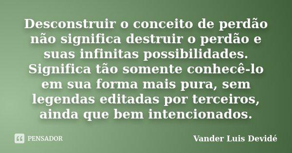 Desconstruir o conceito de perdão não significa destruir o perdão e suas infinitas possibilidades. Significa tão somente conhecê-lo em sua forma mais pura, sem ... Frase de Vander Luis Devidé.
