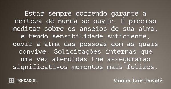Estar sempre correndo garante a certeza de nunca se ouvir. É preciso meditar sobre os anseios de sua alma, e tendo sensibilidade suficiente, ouvir a alma das pe... Frase de Vander Luis Devidé.