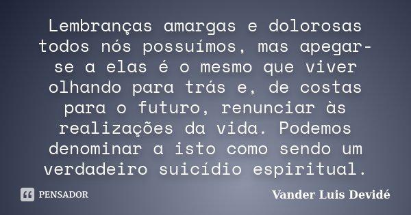 Lembranças amargas e dolorosas todos nós possuímos, mas apegar-se a elas é o mesmo que viver olhando para trás e, de costas para o futuro, renunciar às realizaç... Frase de Vander Luis Devidé.