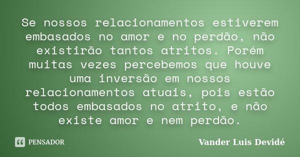 Se nossos relacionamentos estiverem embasados no amor e no perdão, não existirão tantos atritos. Porém muitas vezes percebemos que houve uma inversão em nossos ... Frase de Vander Luis Devidé.