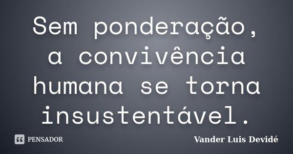 Sem ponderação, a convivência humana se torna insustentável.... Frase de Vander Luis Devidé.