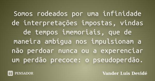 Somos rodeados por uma infinidade de interpretações impostas, vindas de tempos imemoriais, que de maneira ambígua nos impulsionam a não perdoar nunca ou a exper... Frase de Vander Luis Devidé.
