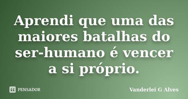 Aprendi que uma das maiores batalhas do ser-humano é vencer a si próprio.... Frase de Vanderlei G Alves.