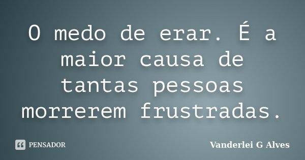 O medo de erar. É a maior causa de tantas pessoas morrerem frustradas.... Frase de Vanderlei G Alves.